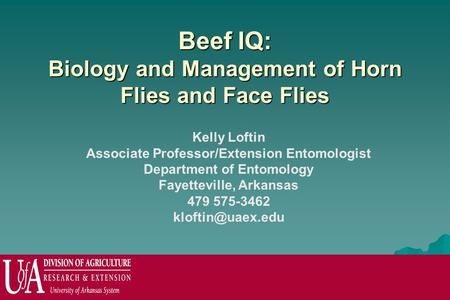 Beef IQ: Biology and Management of Horn Flies and Face Flies Kelly Loftin Associate Professor/Extension Entomologist Department of Entomology Fayetteville,