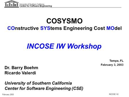 INCOSE IW February 2003 COSYSMO COnstructive SYStems Engineering Cost MOdel Tampa, FL February 3, 2003 Dr. Barry Boehm Ricardo Valerdi University of Southern.