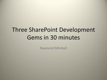 Three SharePoint <strong>Development</strong> Gems in 30 minutes Raymond Mitchell.