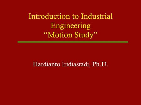 Introduction to Industrial Engineering Motion Study Hardianto Iridiastadi, Ph.D.