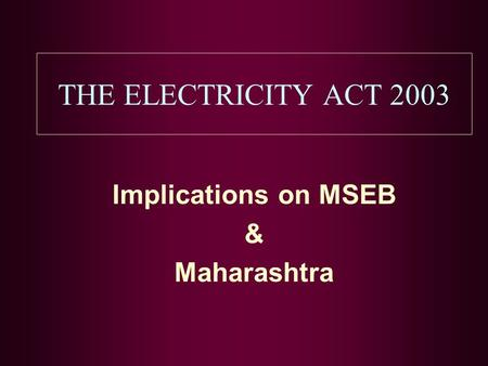 THE ELECTRICITY ACT 2003 Implications on MSEB & Maharashtra.