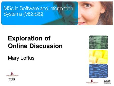 Exploration of Online Discussion Mary Loftus. What are we going to look at? MSc. in Software & Information Systems The Student Experience Effective Online.