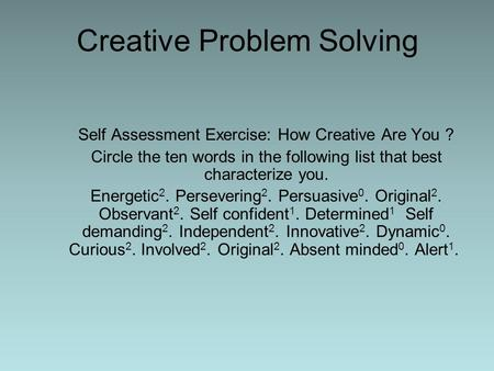 Creative Problem Solving Self Assessment Exercise: How Creative Are You ? Circle the ten words in the following list that best characterize you. Energetic.
