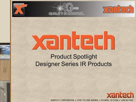 XANTECH CORPORATION 13100 TELFAIR AVENUE SYLMAR, CA 91342 1-800-843-5465 1 Product Spotlight Designer Series IR Products.