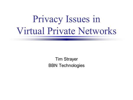 Privacy Issues in Virtual Private Networks Tim Strayer BBN Technologies.