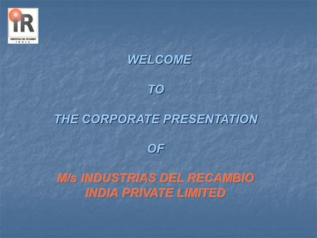 Industrias Del Recambio India Pvt Ltd INDUSTRIAS DEL RECAMBIO INDIA PVT.LTD is a strategic Spanish venture. A state–of-the art sheet metal industry with.