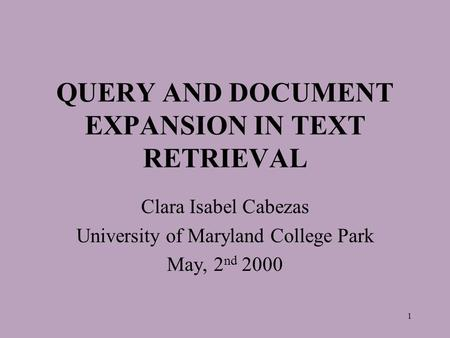 1 QUERY AND DOCUMENT EXPANSION IN TEXT RETRIEVAL Clara Isabel Cabezas University of Maryland College Park May, 2 nd 2000.