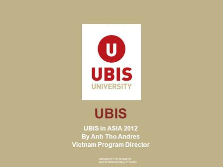UNIVERSITY OF BUSINESS AND INTERNATIONAL STUDIES UBIS UBIS in ASIA 2012 By Anh Tho Andres Vietnam Program Director.