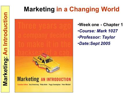Marketing: An Introduction Marketing in a Changing World Week one - Chapter 1 Course: Mark 1027 Professor: Taylor Date:Sept 2005.