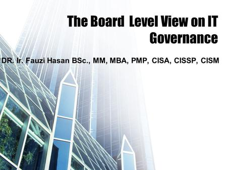 The Board Level View on IT Governance DR. Ir. Fauzi Hasan BSc., MM, MBA, PMP, CISA, CISSP, CISM.