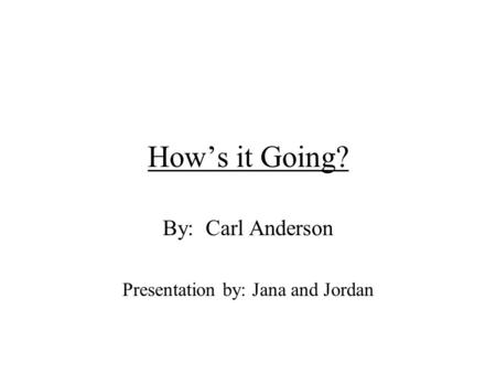Hows it Going? By: Carl Anderson Presentation by: Jana and Jordan.