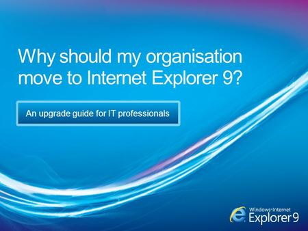 Why should my organisation move to Internet Explorer 9? An upgrade guide for IT professionals.
