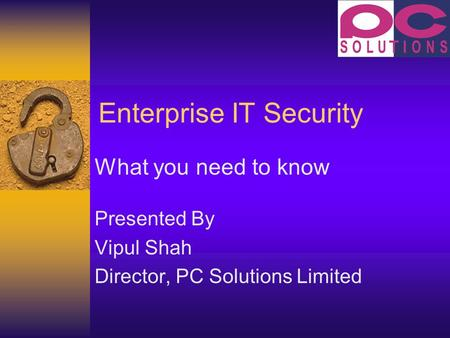 Enterprise IT Security What you need to know Presented By Vipul Shah Director, PC Solutions Limited.