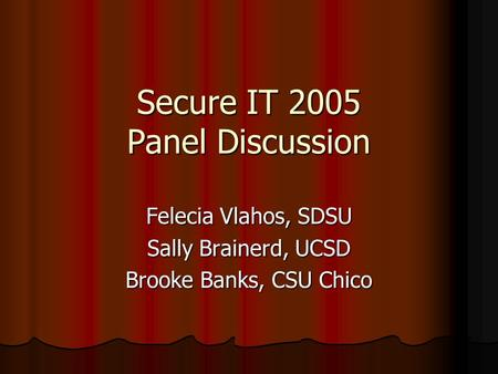 Secure IT 2005 Panel Discussion Felecia Vlahos, SDSU Sally Brainerd, UCSD Brooke Banks, CSU Chico.