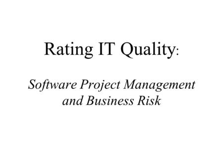 Rating IT Quality : Software Project Management and Business Risk.