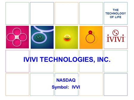 IVIVI TECHNOLOGIES, INC. NASDAQ Symbol: IVVI THE TECHNOLOGY OF LIFE.