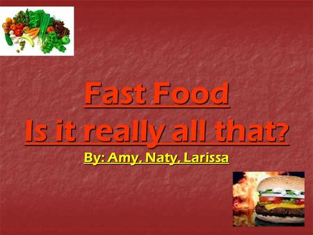 Fast Food Is it really all that? By: Amy, Naty, Larissa