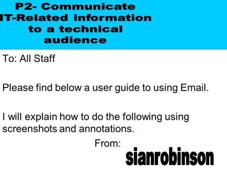 To: All Staff Please find below a user guide to using Email. I will explain how to do the following using screenshots and annotations. From: