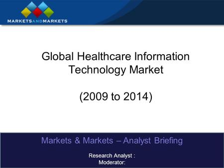 Global Healthcare Information Technology Market (2009 to 2014) Markets & Markets – Analyst Briefing Research Analyst : Moderator: