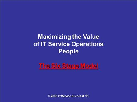 The Six Stage Model Maximizing the Value of IT Service Operations People The Six Stage Model © 2006. IT Service Success LTD.
