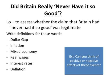 Did Britain Really Never Have it so Good? Lo – to assess whether the claim that Britain had never had it so good was legitimate Write definitions for these.