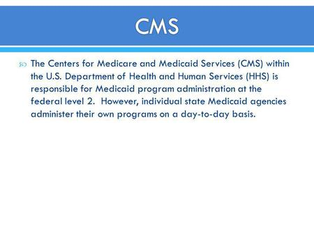 CMS The Centers for Medicare and Medicaid Services (CMS) within the U.S. Department of Health and Human Services (HHS) is responsible for Medicaid program.