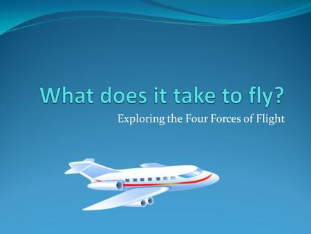 Exploring the Four Forces of Flight. The Four Forces An aircraft in straight and level flight is acted upon by four forces: lift, gravity, thrust, and.