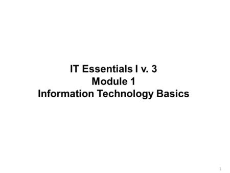1 IT Essentials I v. 3 Module 1 Information Technology Basics.