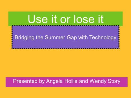 Use it or lose it Presented by Angela Hollis and Wendy Story Bridging the Summer Gap with Technology.