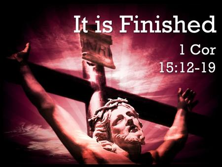 It is Finished 1 Cor 15:12-19. It is Finished It is Finished Churchill rightly believed that a resurrection of life awaits the righteous. Churchill.