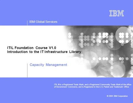 IBM Global Services © 2004 IBM Corporation ITIL ® is a Registered Trade Mark, and a Registered Community Trade Mark of the office of Government Commerce,