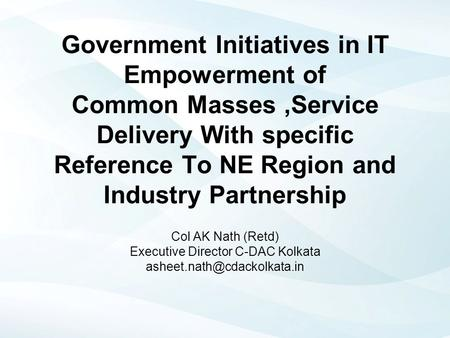 Government Initiatives in IT Empowerment of Common Masses,Service Delivery With specific Reference To NE Region and Industry Partnership Col AK Nath (Retd)