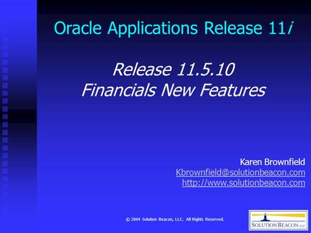 © 2004 Solution Beacon, LLC. All Rights Reserved. Oracle Applications Release 11i Release 11.5.10 Financials New Features Karen Brownfield