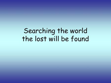 Searching the world the lost will be found. in freedom we live as one we cry out.