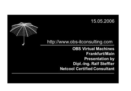 OBS Virtual Machines Frankfurt/Main Presentation by Dipl.-Ing. Ralf Steffler Netcool Certified Consultant 15.05.2006