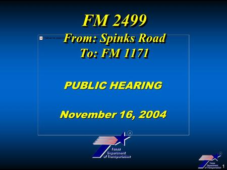 1 FM 2499 From: Spinks Road To: FM 1171 PUBLIC HEARING November 16, 2004.