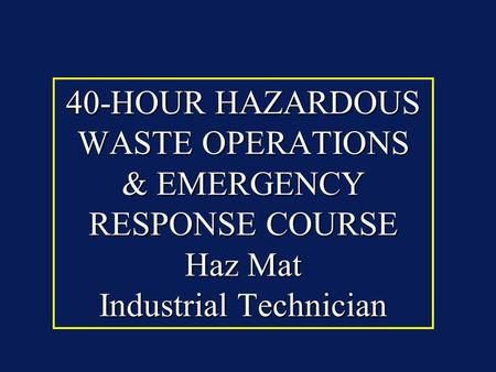 40-HOUR HAZARDOUS WASTE OPERATIONS & EMERGENCY RESPONSE COURSE Haz Mat Industrial Technician.