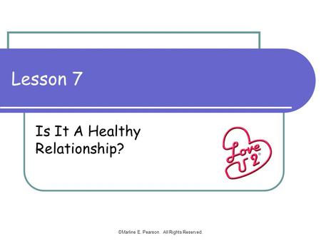 Lesson 7 Is It A Healthy Relationship? ©Marline E. Pearson. All Rights Reserved.