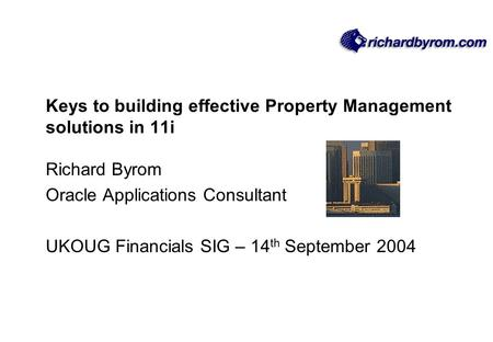 Keys to building effective Property Management solutions in 11i Richard Byrom Oracle Applications Consultant UKOUG Financials SIG – 14 th September 2004.