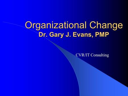 Organizational Change Dr. Gary J. Evans, PMP CVR/IT Consulting.