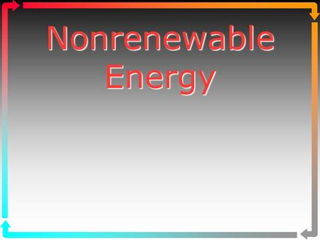 Nonrenewable Energy Nonrenewable Energy. 1. Energy Resources 2. Oil 3. Natural Gas 4. Coal 5. Nuclear Energy www.bio.miami.edu/beck/esc101/Chapter14&15.ppt.
