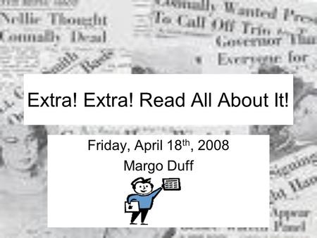 Extra! Extra! Read All About It! Friday, April 18 th, 2008 Margo Duff.