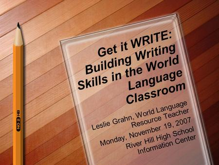 Get it WRITE: Building Writing Skills in the World Language Classroom Leslie Grahn, World Language Resource Teacher Monday, November 19, 2007 River Hill.