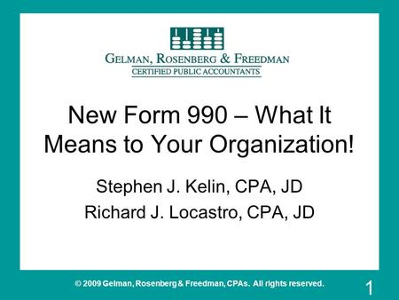 © 2009 Gelman, Rosenberg & Freedman, CPAs. All rights reserved. New Form 990 – What It Means to Your Organization! Stephen J. Kelin, CPA, JD Richard J.