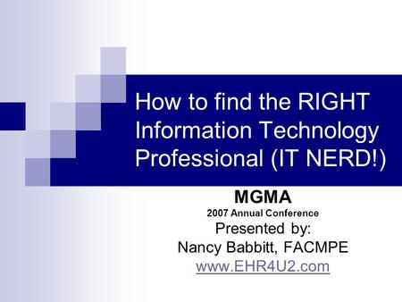 How to find the RIGHT Information Technology Professional (IT NERD!) MGMA 2007 Annual Conference Presented by: Nancy Babbitt, FACMPE www.EHR4U2.com.