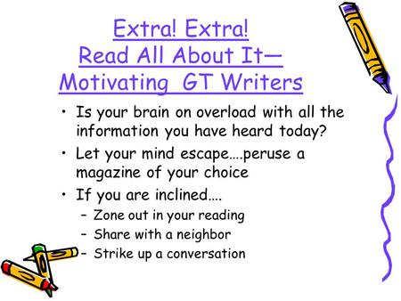 Extra! Extra! Read All About It Motivating GT Writers Is your brain on overload with all the information you have heard today? Let your mind escape….peruse.