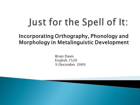 Incorporating Orthography, Phonology and Morphology in Metalinguistic Development Brian Davis English 7520 9 December 2009.