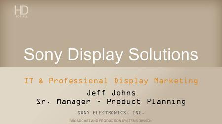 BROADCAST AND PRODUCTION SYSTEMS DIVISION Sony Display Solutions IT & Professional Display Marketing Jeff Johns Sr. Manager – Product Planning SONY ELECTRONICS,