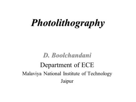 Photolithography D. Boolchandani Department of ECE Malaviya National Institute of Technology Jaipur.