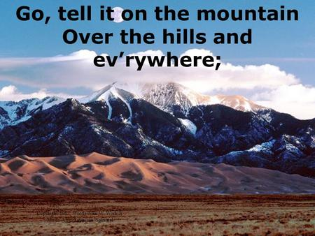 Go, tell it on the mountain Over the hills and evrywhere; Copyright 1907, Words-John W. Work Jr. Music-Afro-American Spiritual.